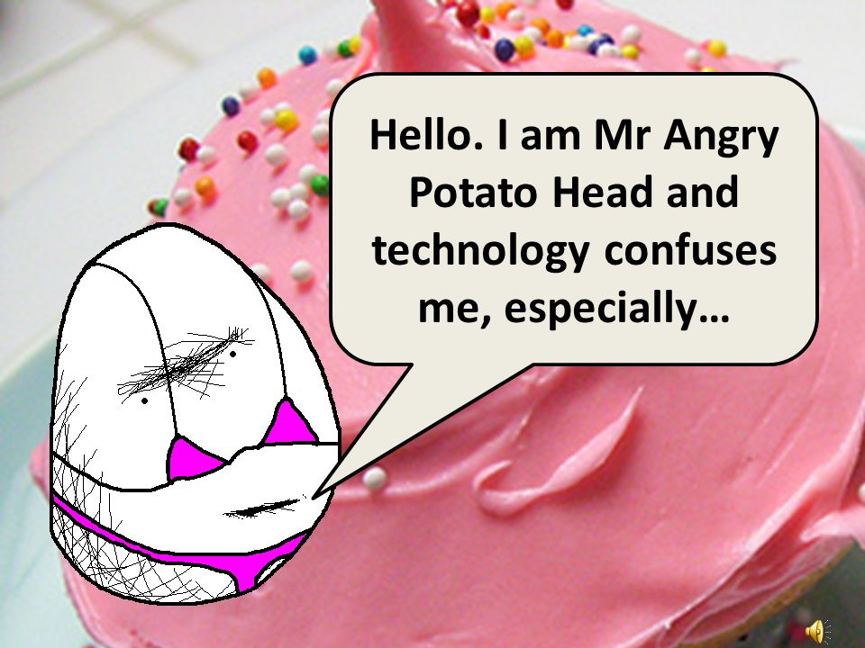 Hello. I am Mr Angry Potato Head and technology confuses me, especially…