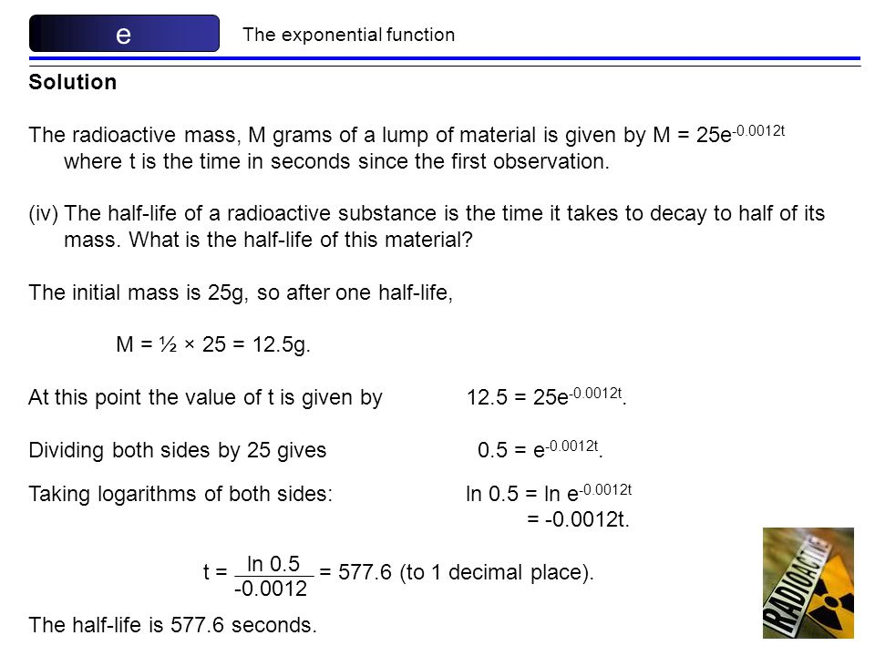 The exponential function e Solution The radioactive mass, M grams of a lump of material is given by M = 25e -0.0012t where t is the time in seconds si