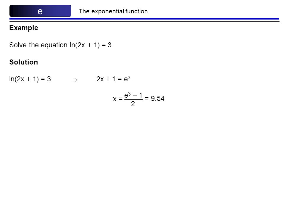 The exponential function e Example Solve the equation ln(2x + 1) = 3 Solution ln(2x + 1) = 3 2x + 1 = e 3 x = e 3 – 1 2 = 9.54