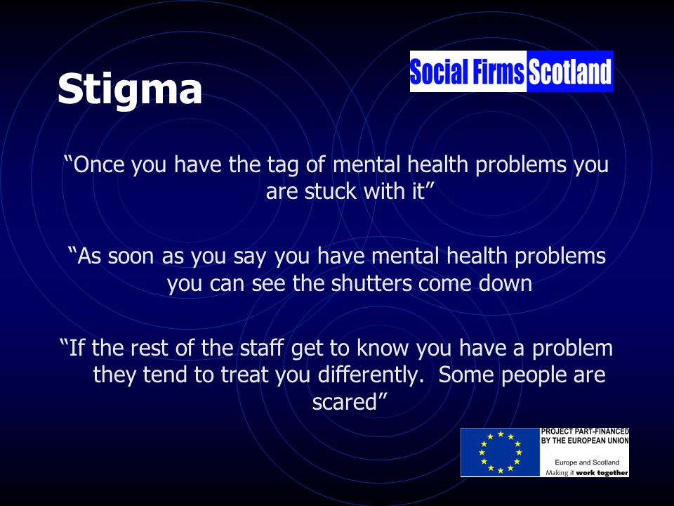 Stigma Once you have the tag of mental health problems you are stuck with it As soon as you say you have mental health problems you can see the shutters come down If the rest of the staff get to know you have a problem they tend to treat you differently.
