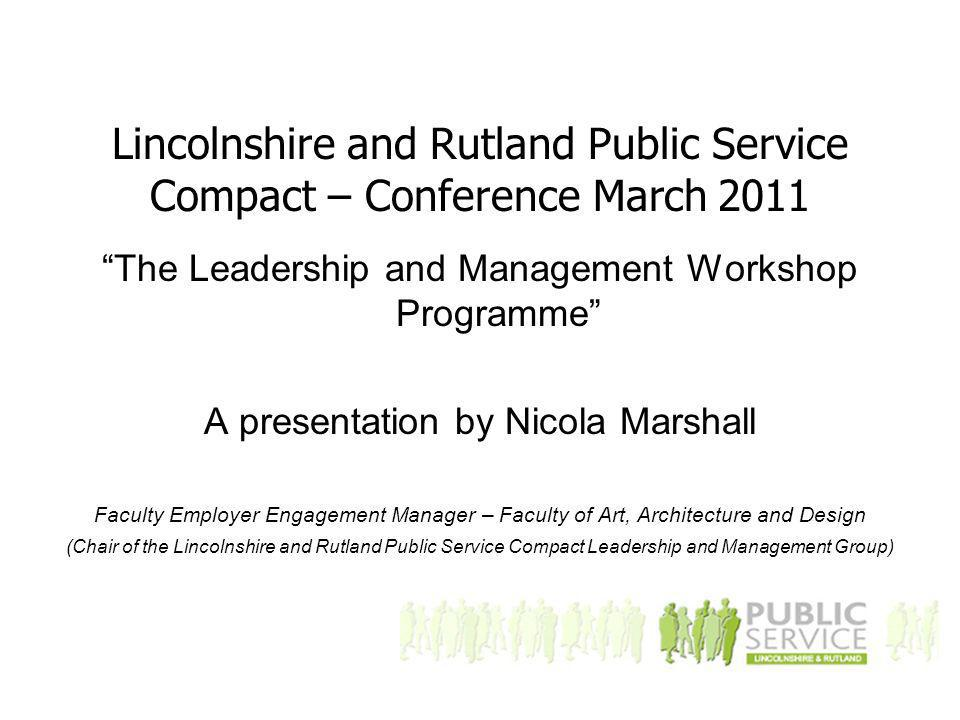 Lincolnshire and Rutland Public Service Compact – Conference March 2011 The Leadership and Management Workshop Programme A presentation by Nicola Marshall Faculty Employer Engagement Manager – Faculty of Art, Architecture and Design (Chair of the Lincolnshire and Rutland Public Service Compact Leadership and Management Group)