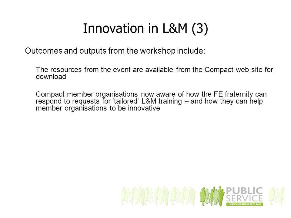 Innovation in L&M (3) Outcomes and outputs from the workshop include: The resources from the event are available from the Compact web site for download Compact member organisations now aware of how the FE fraternity can respond to requests for 'tailored' L&M training – and how they can help member organisations to be innovative