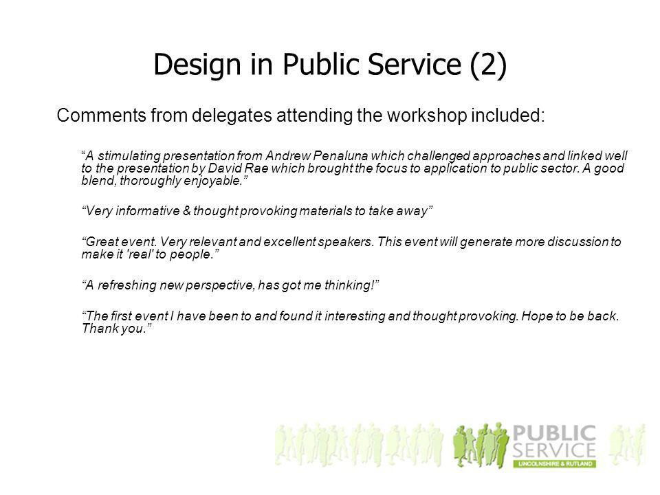 Design in Public Service (2) Comments from delegates attending the workshop included: A stimulating presentation from Andrew Penaluna which challenged approaches and linked well to the presentation by David Rae which brought the focus to application to public sector.