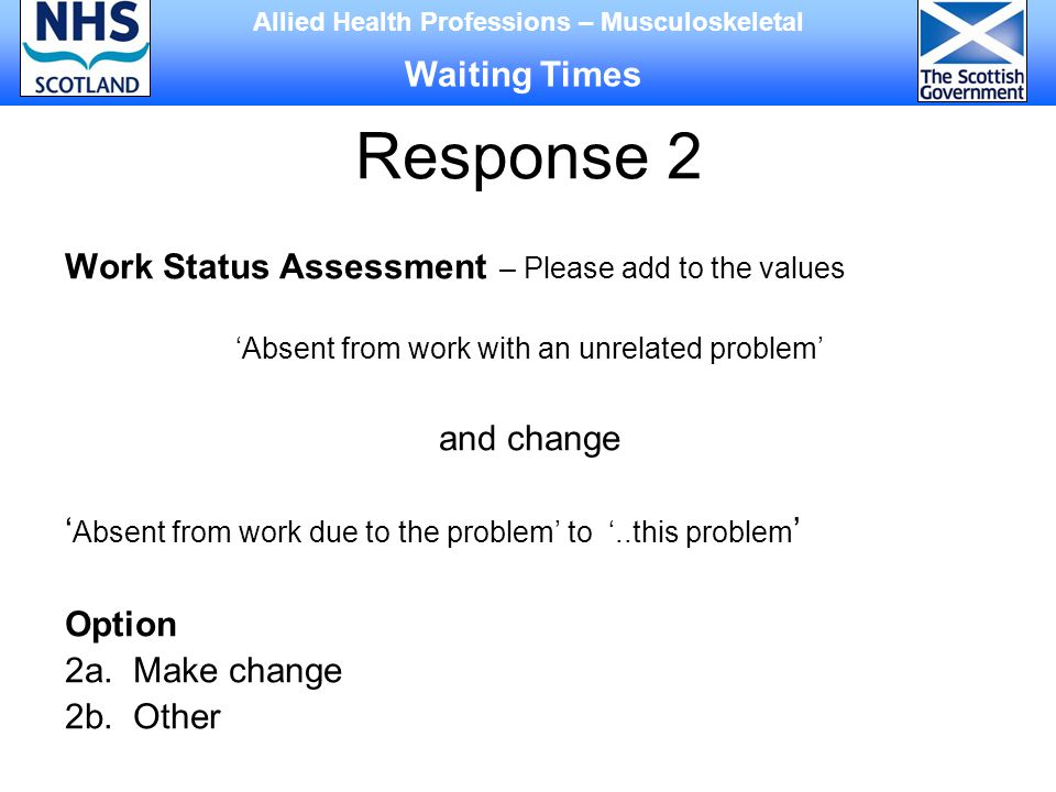 Response 2 Work Status Assessment – Please add to the values 'Absent from work with an unrelated problem' and change ' Absent from work due to the problem' to '..this problem ' Option 2a.