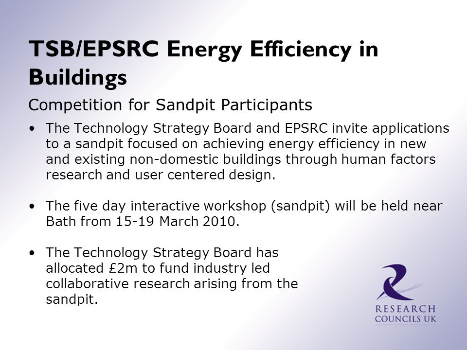 TSB/EPSRC Energy Efficiency in Buildings Competition for Sandpit Participants The Technology Strategy Board and EPSRC invite applications to a sandpit focused on achieving energy efficiency in new and existing non-domestic buildings through human factors research and user centered design.