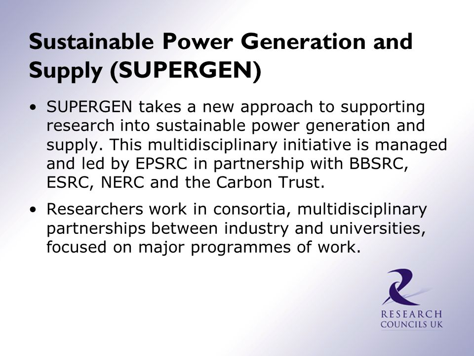 Sustainable Power Generation and Supply (SUPERGEN) SUPERGEN takes a new approach to supporting research into sustainable power generation and supply.
