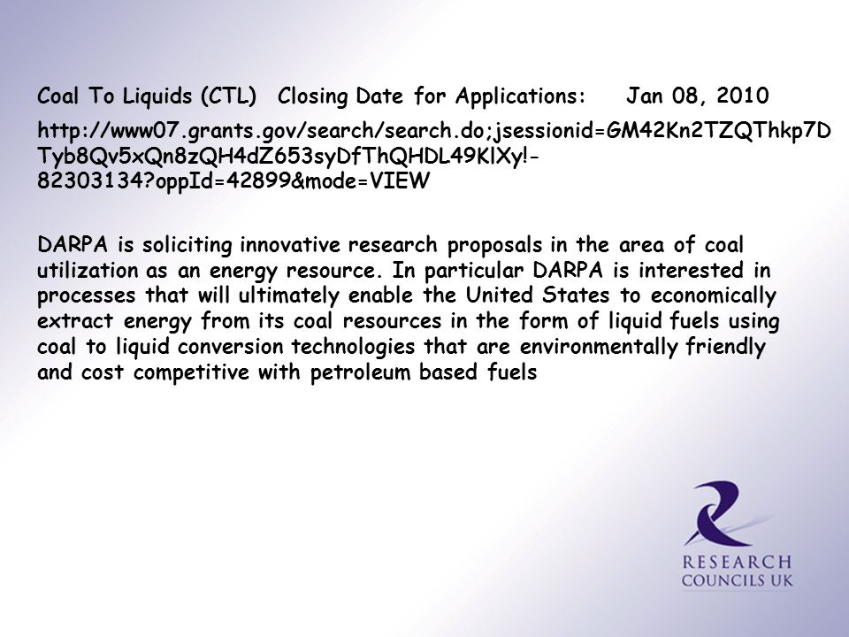Coal To Liquids (CTL) http://www07.grants.gov/search/search.do;jsessionid=GM42Kn2TZQThkp7D Tyb8Qv5xQn8zQH4dZ653syDfThQHDL49KlXy!- 82303134?oppId=42899&mode=VIEW Closing Date for Applications: Jan 08, 2010 DARPA is soliciting innovative research proposals in the area of coal utilization as an energy resource.