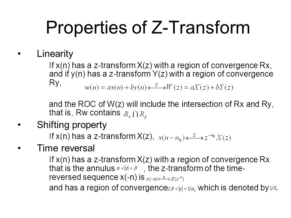 Properties of Z-Transform Linearity If x(n) has a z-transform X(z) with a region of convergence Rx, and if y(n) has a z-transform Y(z) with a region of convergence Ry, and the ROC of W(z) will include the intersection of Rx and Ry, that is, Rw contains.