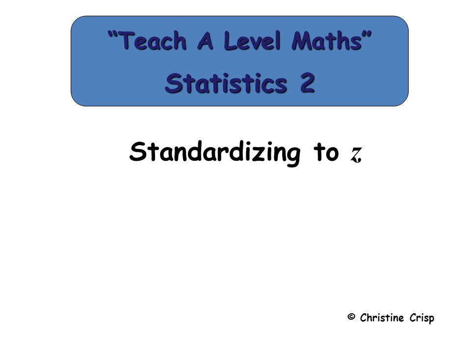 "Standardizing to z © Christine Crisp ""Teach A Level Maths"" Statistics 2"