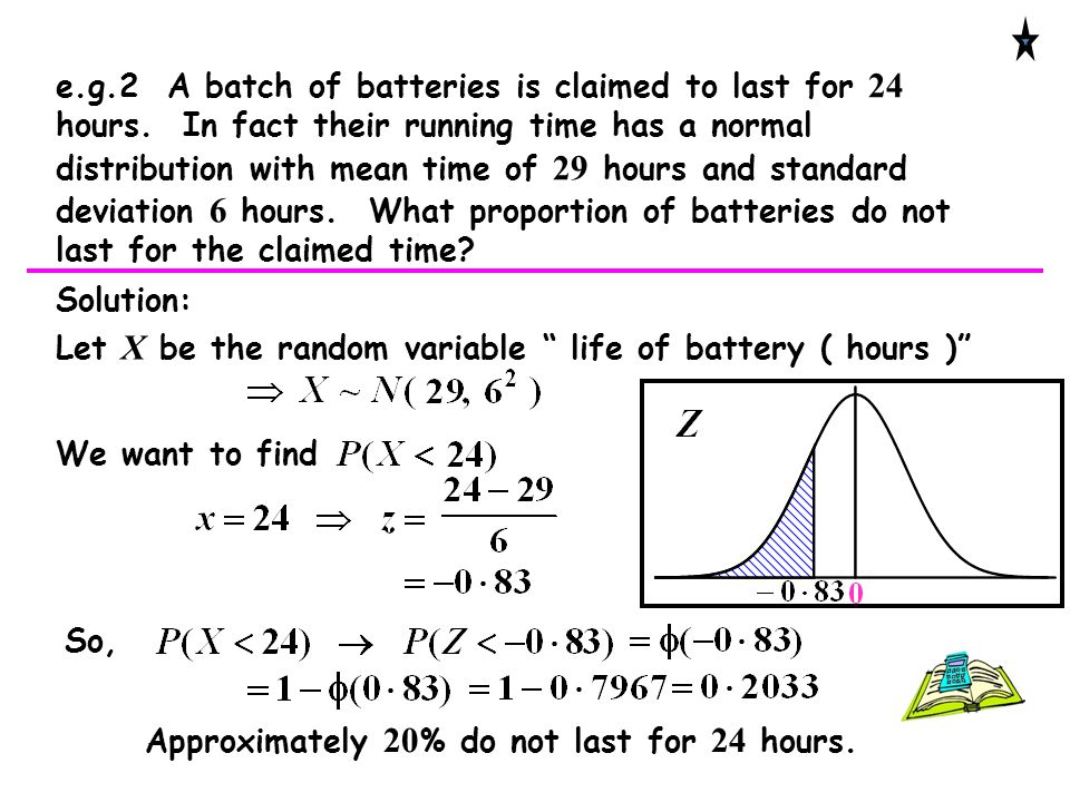 e.g.2 A batch of batteries is claimed to last for 24 hours. In fact their running time has a normal distribution with mean time of 29 hours and standa