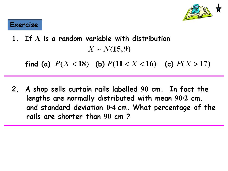 Exercise 1. If X is a random variable with distribution 2. A shop sells curtain rails labelled 90 cm. In fact the lengths are normally distributed wit