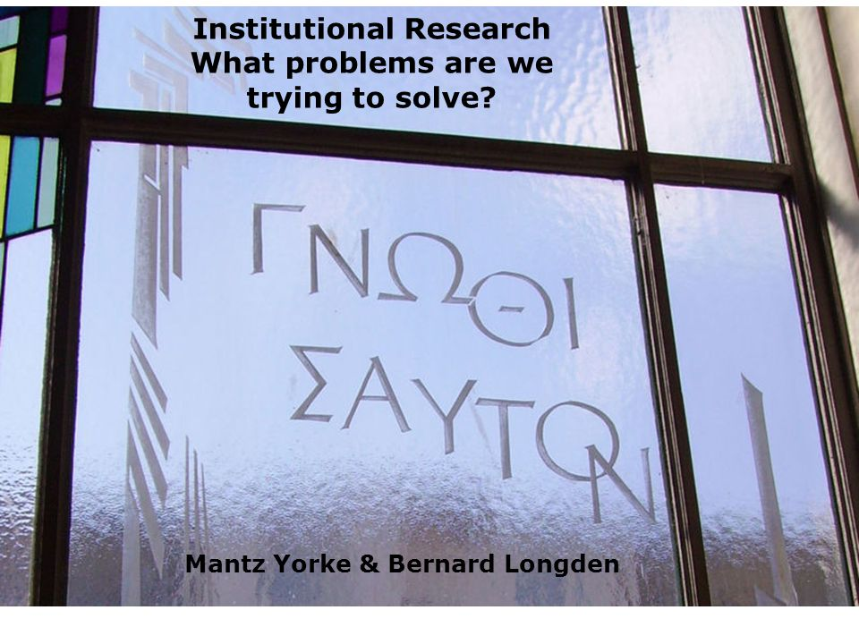 Institutional Research What problems are we trying to solve Mantz Yorke & Bernard Longden
