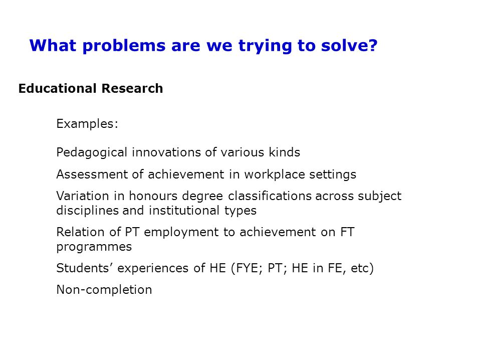 Educational Research Examples: Pedagogical innovations of various kinds Assessment of achievement in workplace settings Variation in honours degree classifications across subject disciplines and institutional types Relation of PT employment to achievement on FT programmes Students' experiences of HE (FYE; PT; HE in FE, etc) Non-completion What problems are we trying to solve