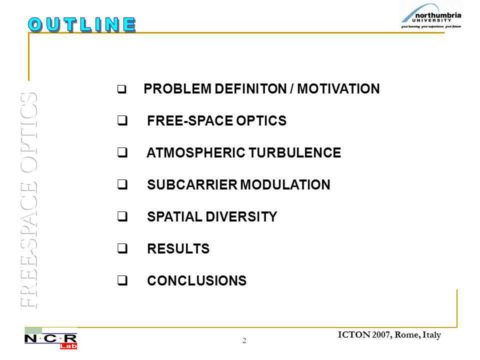 ICTON 2007, Rome, Italy 2  PROBLEM DEFINITON / MOTIVATION  FREE-SPACE OPTICS  ATMOSPHERIC TURBULENCE  SUBCARRIER MODULATION  SPATIAL DIVERSITY  RESULTS  CONCLUSIONS