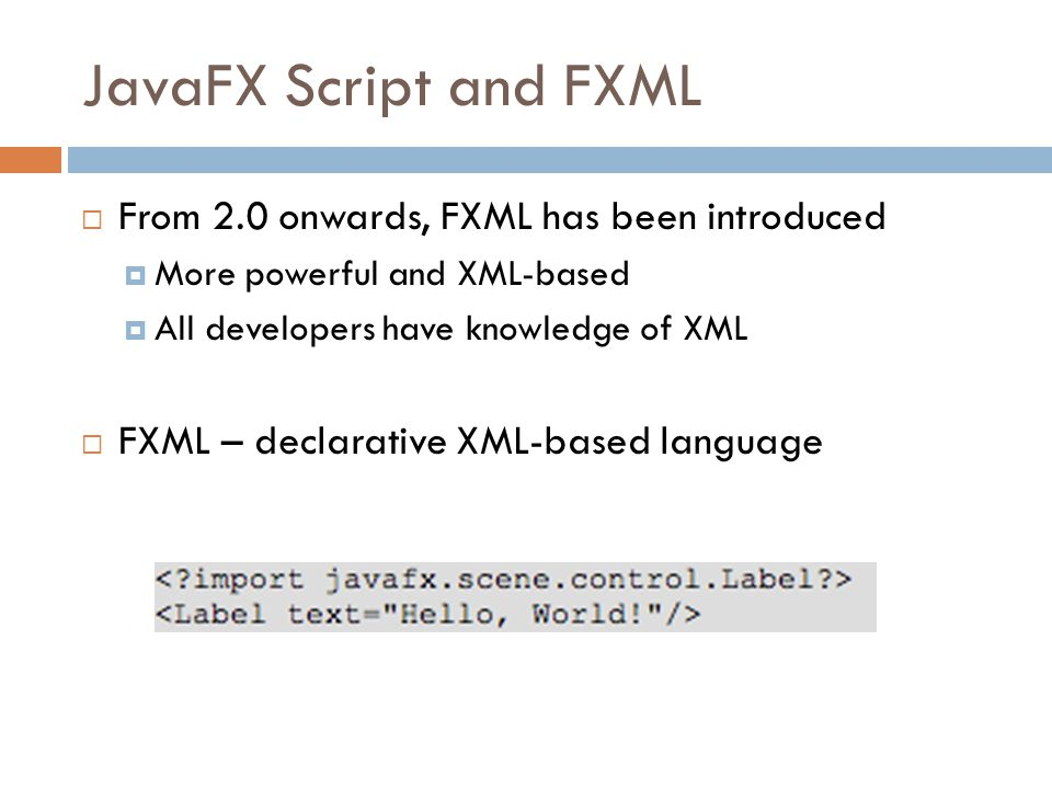 JavaFX Script and FXML  From 2.0 onwards, FXML has been introduced  More powerful and XML-based  All developers have knowledge of XML  FXML – declarative XML-based language