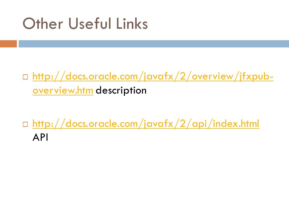 Other Useful Links  http://docs.oracle.com/javafx/2/overview/jfxpub- overview.htm description http://docs.oracle.com/javafx/2/overview/jfxpub- overview.htm  http://docs.oracle.com/javafx/2/api/index.html API http://docs.oracle.com/javafx/2/api/index.html
