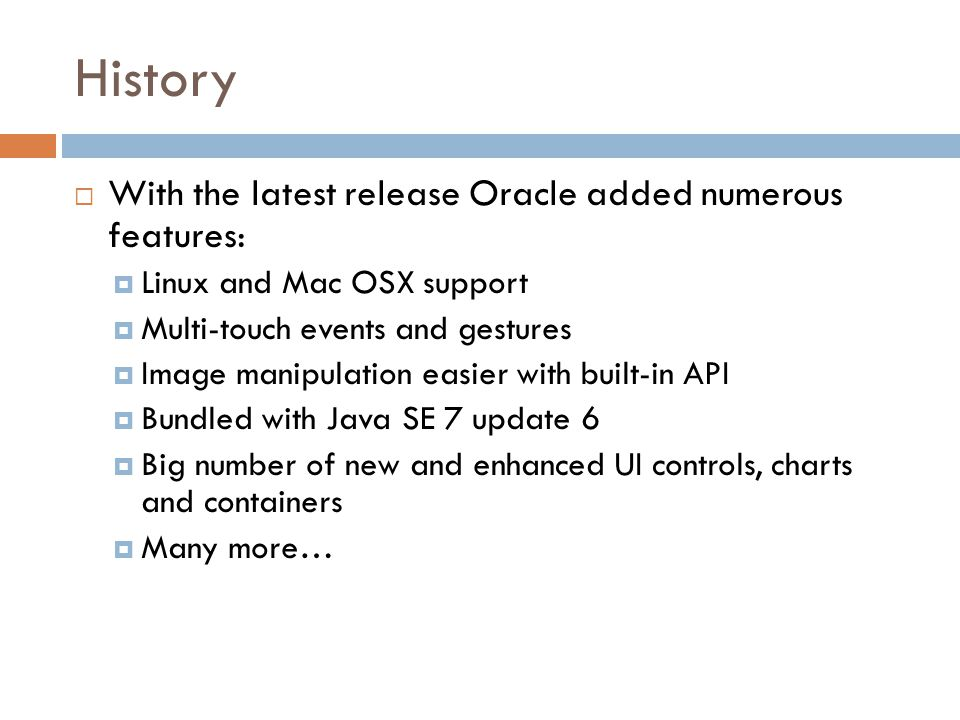 History  With the latest release Oracle added numerous features:  Linux and Mac OSX support  Multi-touch events and gestures  Image manipulation easier with built-in API  Bundled with Java SE 7 update 6  Big number of new and enhanced UI controls, charts and containers  Many more…