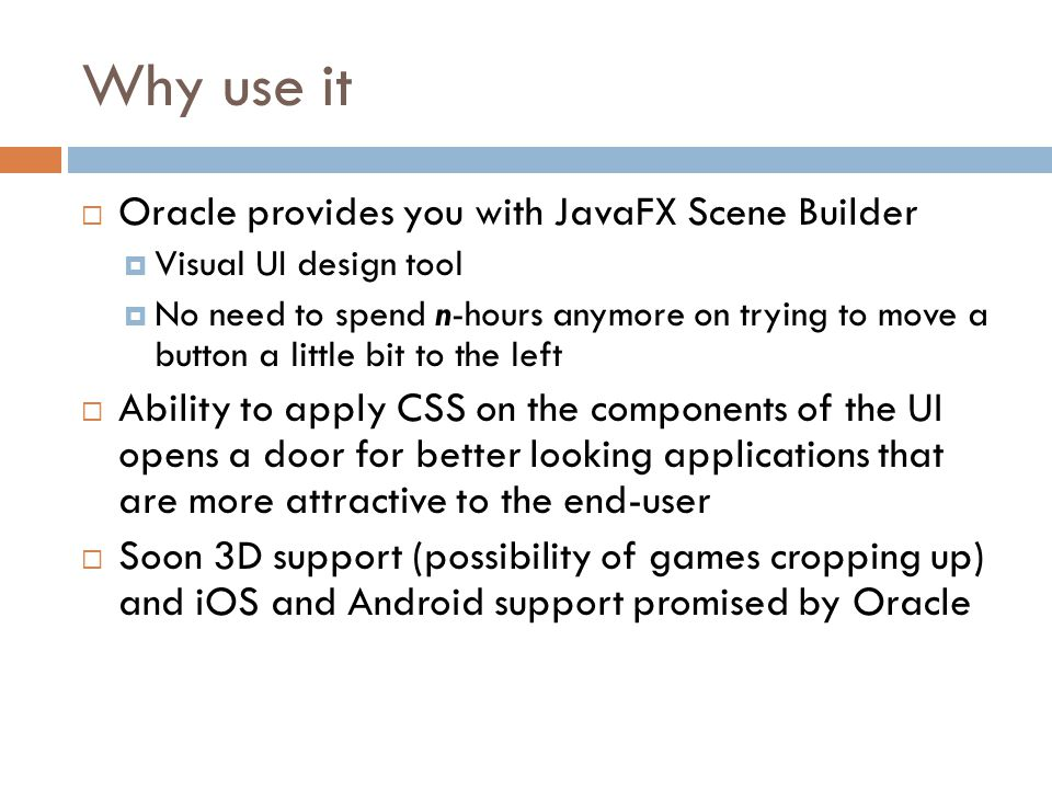  Oracle provides you with JavaFX Scene Builder  Visual UI design tool  No need to spend n-hours anymore on trying to move a button a little bit to the left  Ability to apply CSS on the components of the UI opens a door for better looking applications that are more attractive to the end-user  Soon 3D support (possibility of games cropping up) and iOS and Android support promised by Oracle