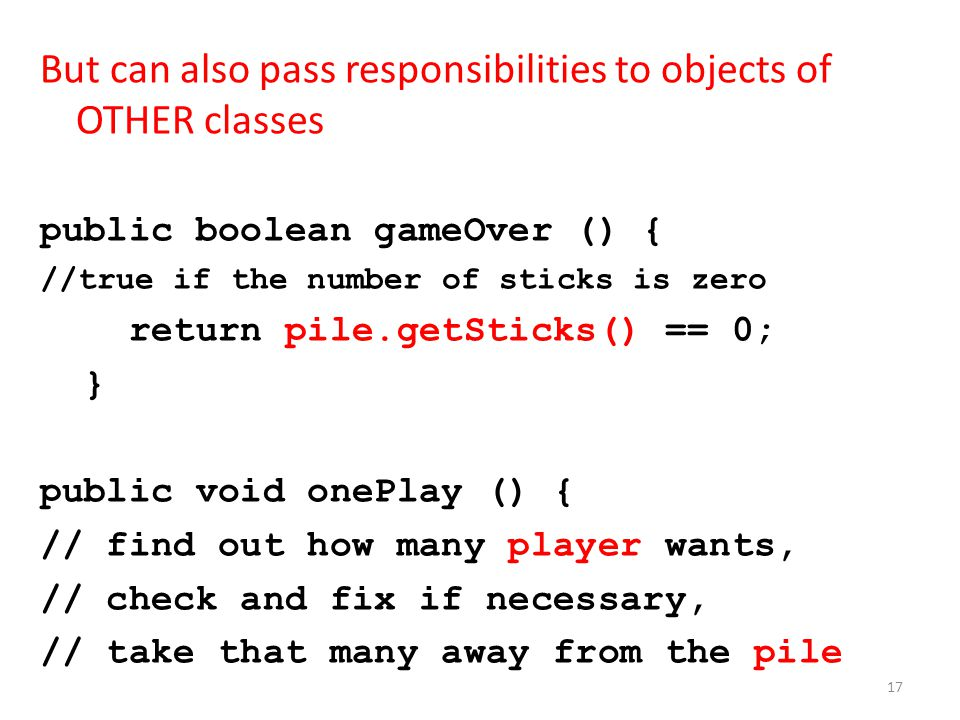 But can also pass responsibilities to objects of OTHER classes public boolean gameOver () { //true if the number of sticks is zero return pile.getSticks() == 0; } public void onePlay () { // find out how many player wants, // check and fix if necessary, // take that many away from the pile 17