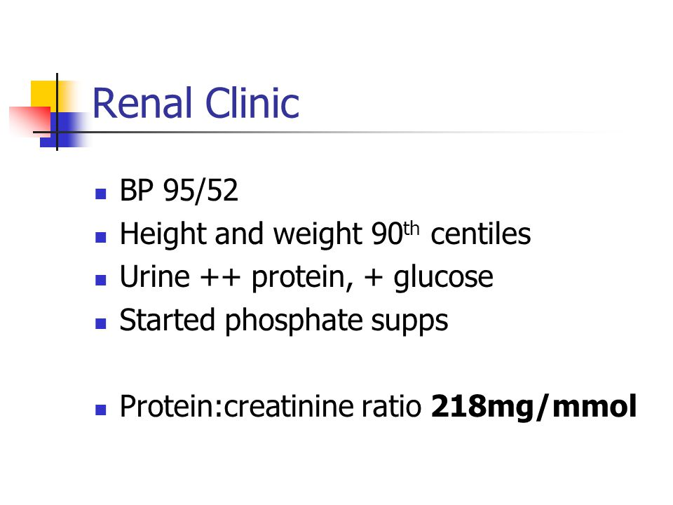 Renal Clinic BP 95/52 Height and weight 90 th centiles Urine ++ protein, + glucose Started phosphate supps Protein:creatinine ratio 218mg/mmol