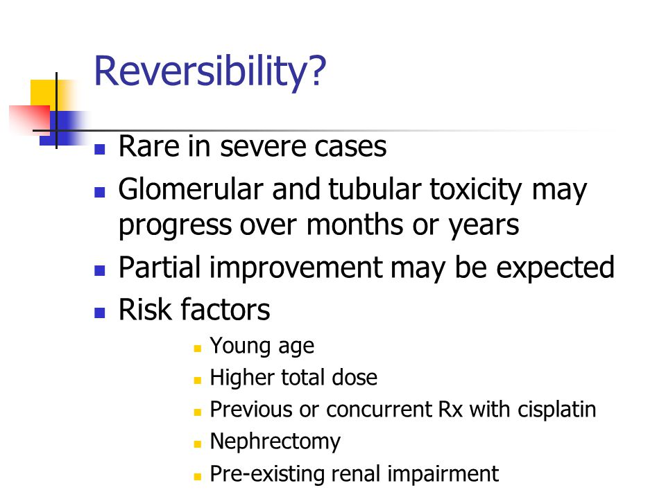 Reversibility? Rare in severe cases Glomerular and tubular toxicity may progress over months or years Partial improvement may be expected Risk factors