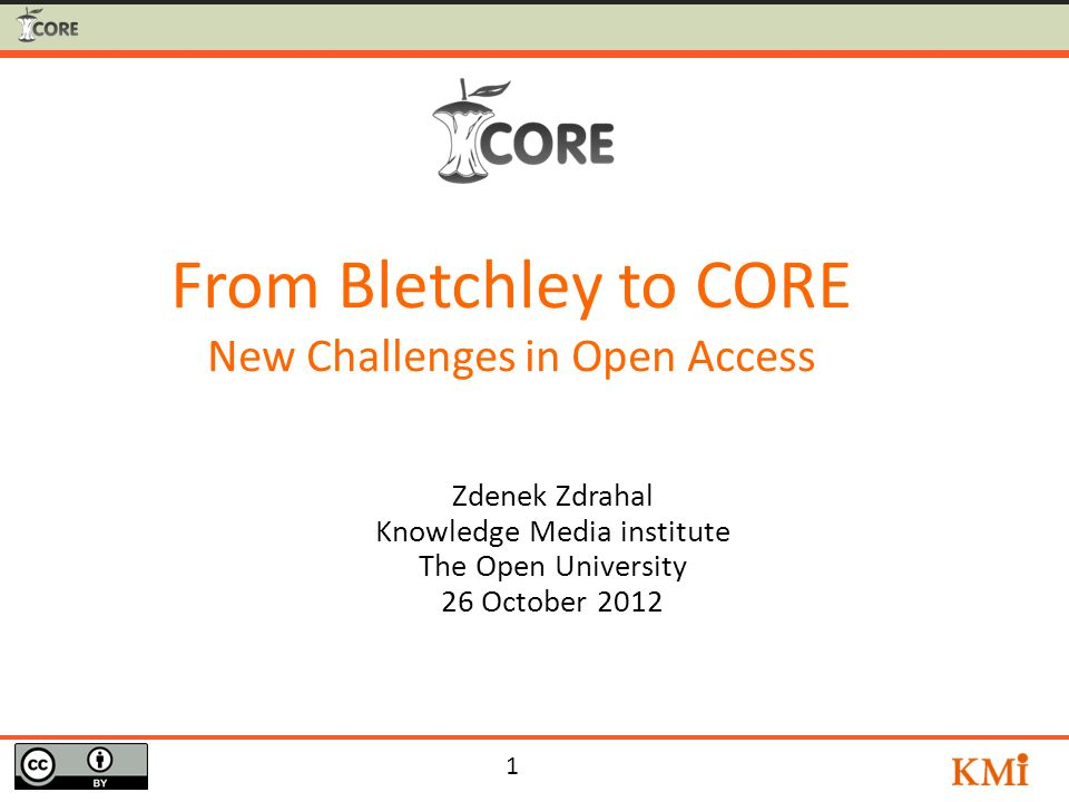 1 Zdenek Zdrahal Knowledge Media institute The Open University 26 October 2012 From Bletchley to CORE New Challenges in Open Access