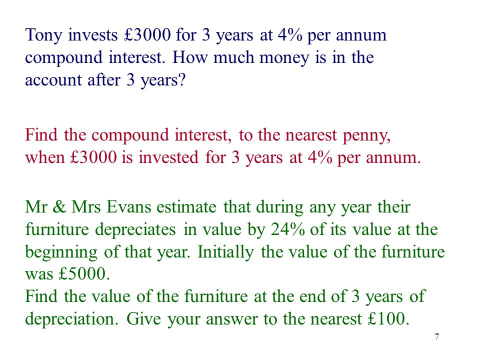 7 Tony invests £3000 for 3 years at 4% per annum compound interest. How much money is in the account after 3 years? Find the compound interest, to the