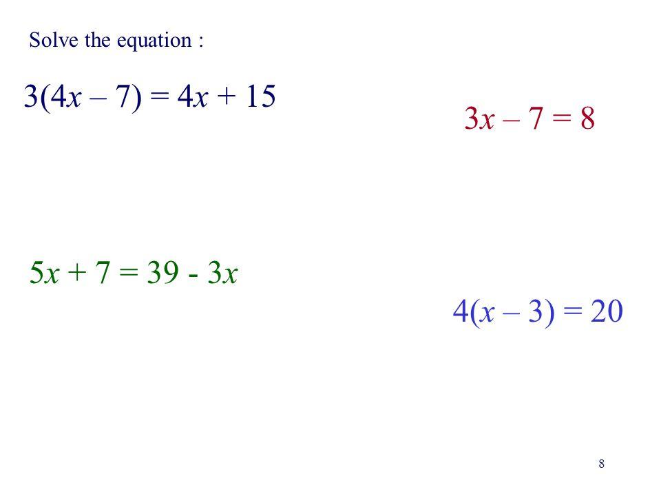 8 Solve the equation : 3(4x – 7) = 4x + 15 3x – 7 = 8 5x + 7 = 39 - 3x 4(x – 3) = 20