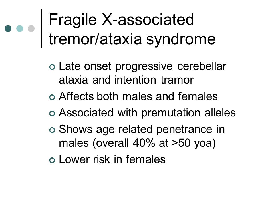 Fragile X-associated tremor/ataxia syndrome Late onset progressive cerebellar ataxia and intention tramor Affects both males and females Associated with premutation alleles Shows age related penetrance in males (overall 40% at >50 yoa) Lower risk in females