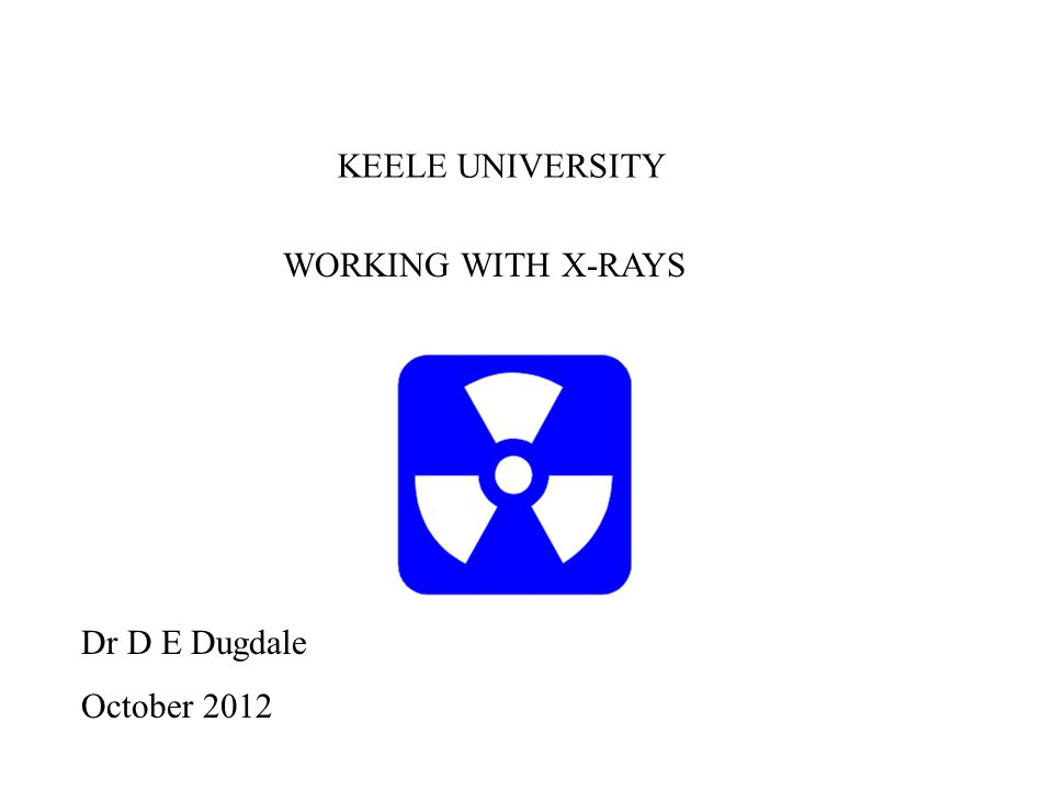 WORKING WITH X-RAYS Dr D E Dugdale October 2012 KEELE UNIVERSITY