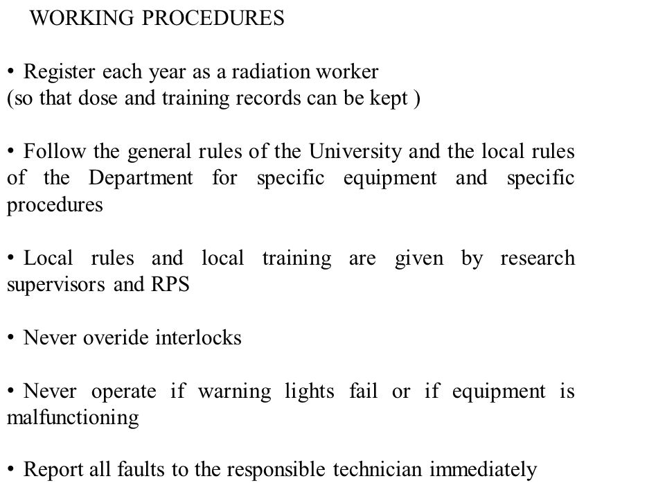 WORKING PROCEDURES Register each year as a radiation worker (so that dose and training records can be kept ) Follow the general rules of the University and the local rules of the Department for specific equipment and specific procedures Local rules and local training are given by research supervisors and RPS Never overide interlocks Never operate if warning lights fail or if equipment is malfunctioning Report all faults to the responsible technician immediately