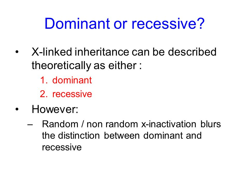 Dominant or recessive? X-linked inheritance can be described theoretically as either : 1.dominant 2.recessive However: –Random / non random x-inactiva
