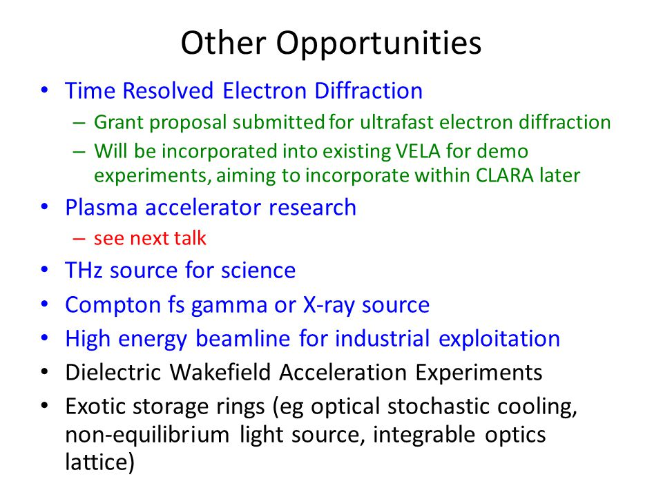 Other Opportunities Time Resolved Electron Diffraction – Grant proposal submitted for ultrafast electron diffraction – Will be incorporated into existing VELA for demo experiments, aiming to incorporate within CLARA later Plasma accelerator research – see next talk THz source for science Compton fs gamma or X-ray source High energy beamline for industrial exploitation Dielectric Wakefield Acceleration Experiments Exotic storage rings (eg optical stochastic cooling, non-equilibrium light source, integrable optics lattice)