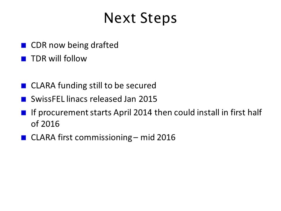 Next Steps CDR now being drafted TDR will follow CLARA funding still to be secured SwissFEL linacs released Jan 2015 If procurement starts April 2014 then could install in first half of 2016 CLARA first commissioning – mid 2016