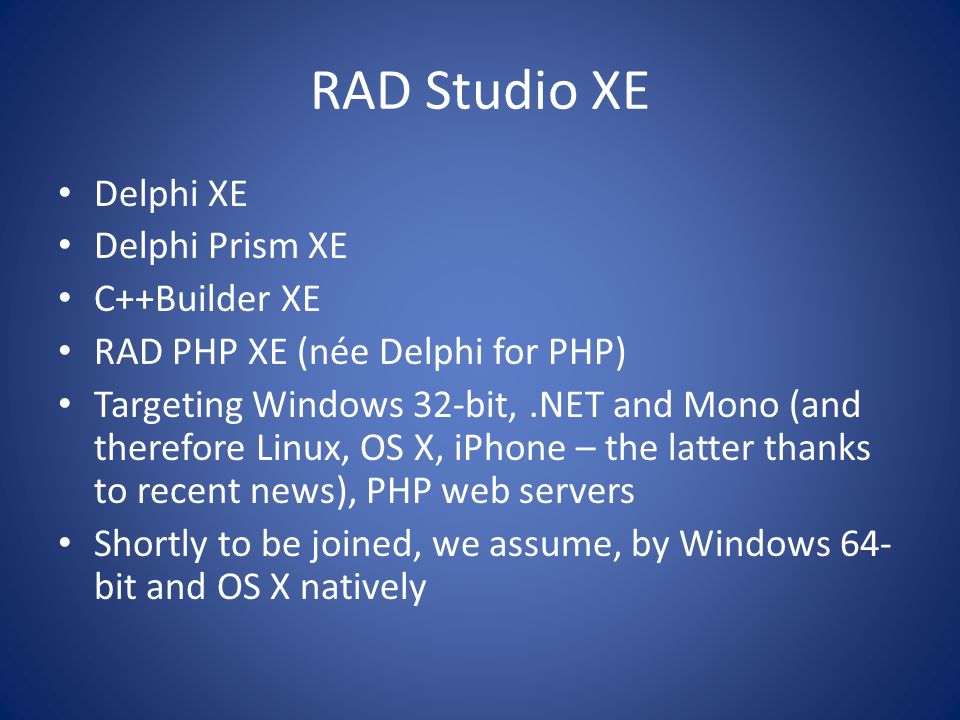 RAD Studio XE focus Support the cloud Enhance DataSnap all the more Fill in gaps in the development process: – Profiling: AQTime Standard – Version control: Version Insight – Automated build: FinalBuilder Special Edition – File comparison: Beyond Compare Lite – Installer creation: InstallAware Express – Logging: CodeSite Express Quality – 1000 bugs fixed (many from QC) – Many updates and improvements (many from QC)
