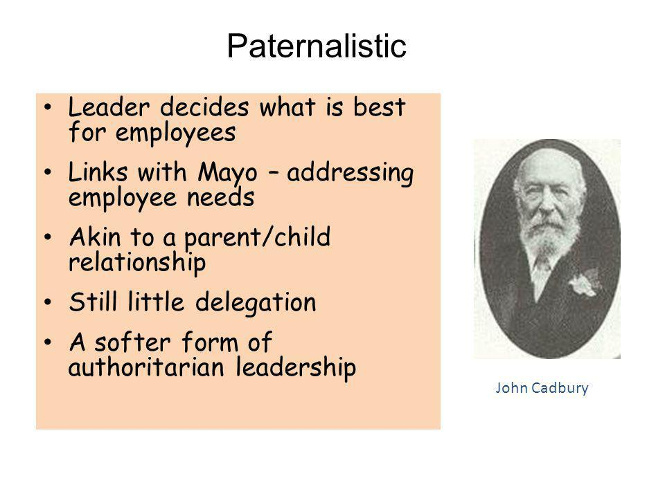 Paternalistic Leader decides what is best for employees Links with Mayo – addressing employee needs Akin to a parent/child relationship Still little d