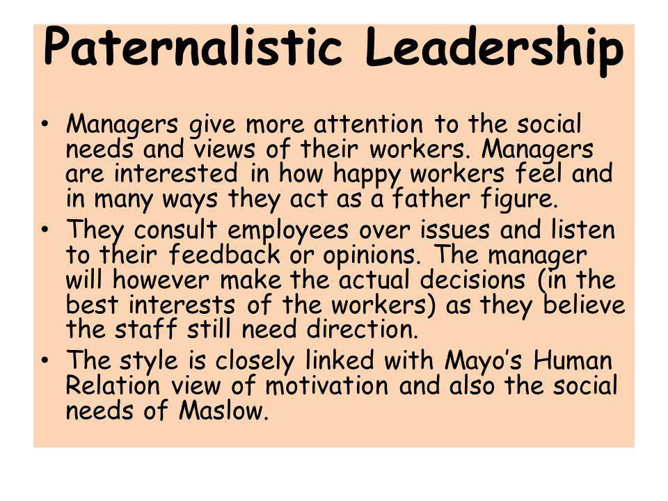 Paternalistic Leadership Managers give more attention to the social needs and views of their workers. Managers are interested in how happy workers fee