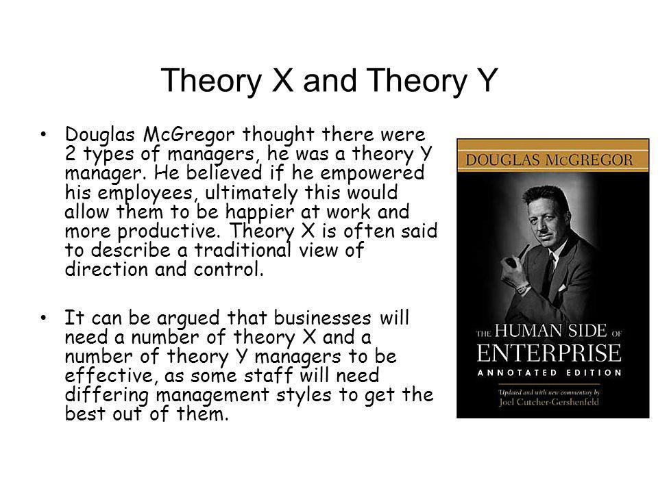 Theory X and Theory Y Douglas McGregor thought there were 2 types of managers, he was a theory Y manager. He believed if he empowered his employees, u