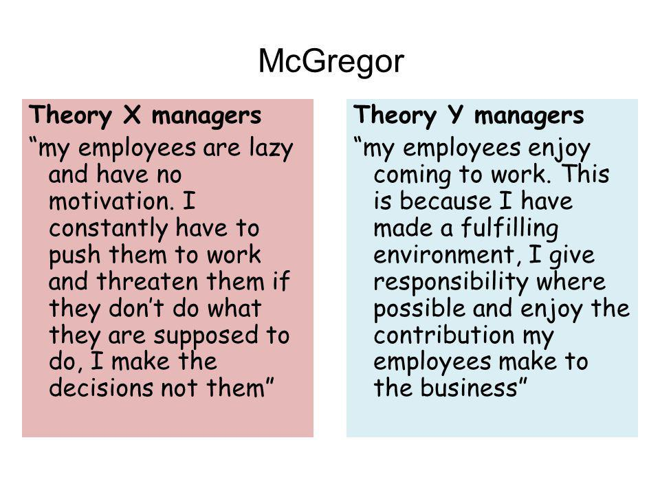 """McGregor Theory X managers """"my employees are lazy and have no motivation. I constantly have to push them to work and threaten them if they don't do wh"""