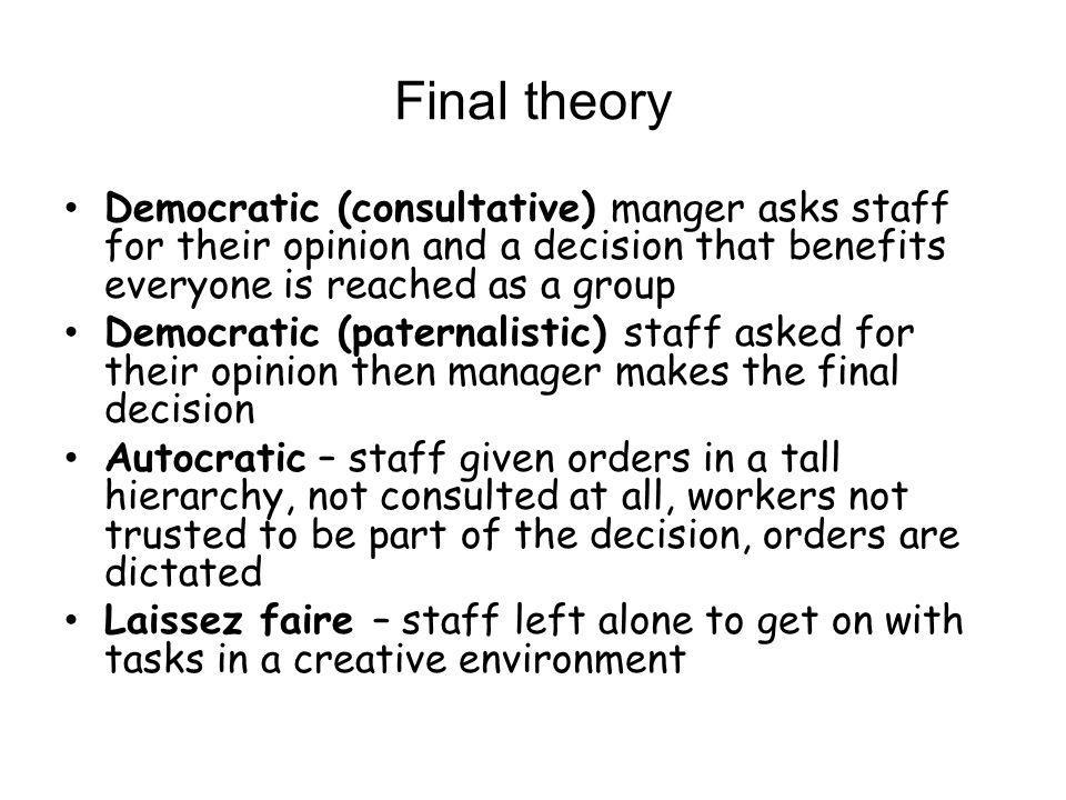 Final theory Democratic (consultative) manger asks staff for their opinion and a decision that benefits everyone is reached as a group Democratic (pat