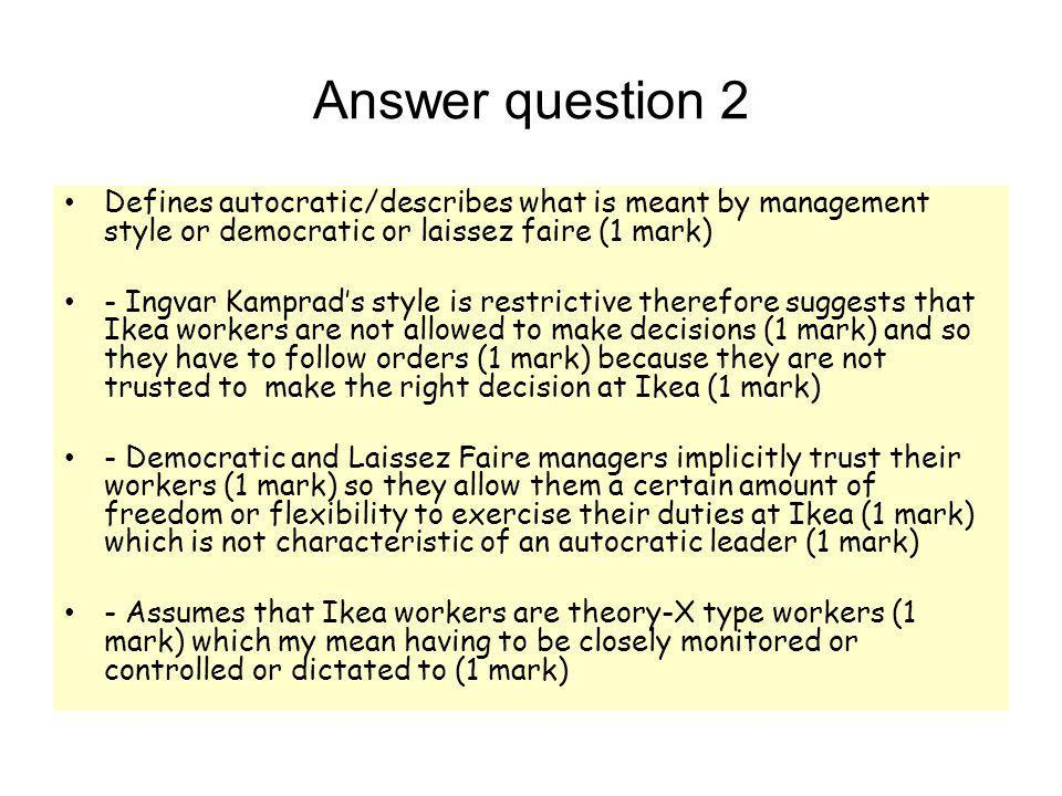 Answer question 2 Defines autocratic/describes what is meant by management style or democratic or laissez faire (1 mark) - Ingvar Kamprad's style is r