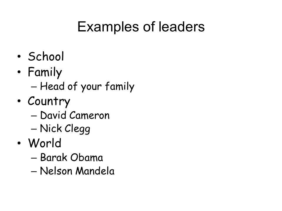 Examples of leaders School Family – Head of your family Country – David Cameron – Nick Clegg World – Barak Obama – Nelson Mandela