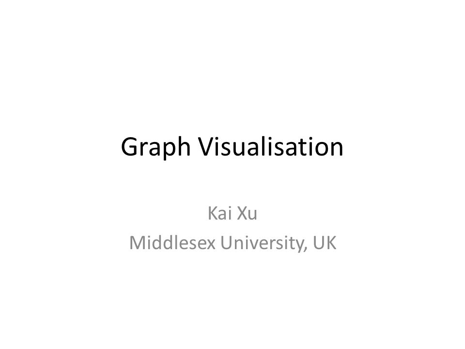 Graph Visualisation Kai Xu Middlesex University, UK