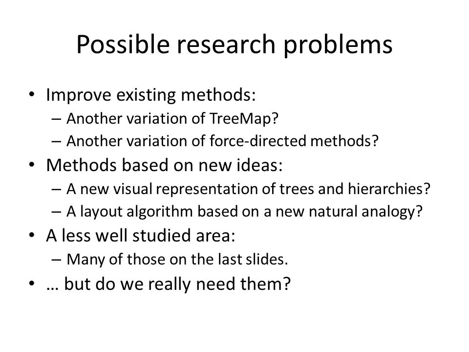 Possible research problems Improve existing methods: – Another variation of TreeMap? – Another variation of force-directed methods? Methods based on n
