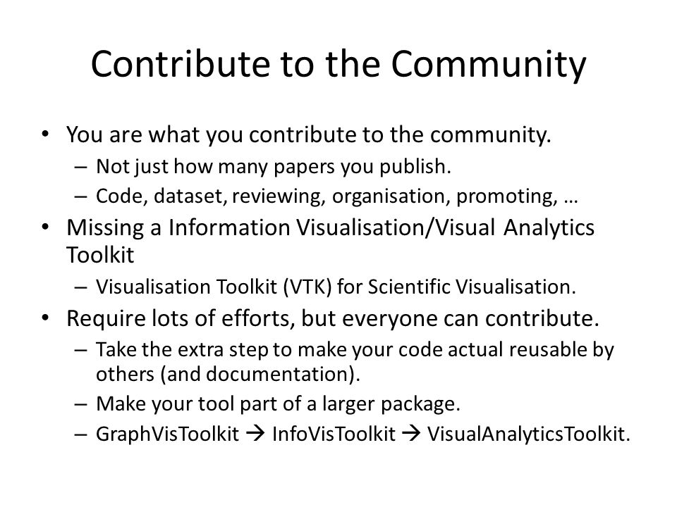Contribute to the Community You are what you contribute to the community. – Not just how many papers you publish. – Code, dataset, reviewing, organisa