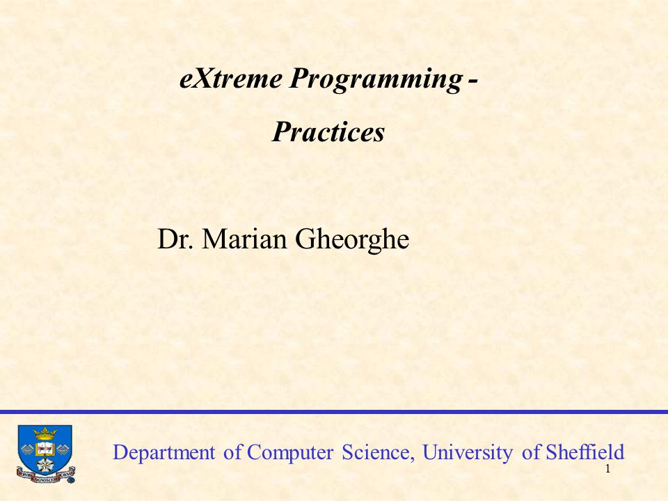 1 Department of Computer Science, University of Sheffield eXtreme Programming - Practices Dr.