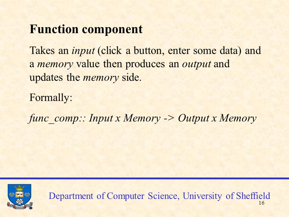 16 Function component Takes an input (click a button, enter some data) and a memory value then produces an output and updates the memory side.
