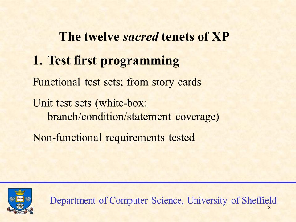 8 Department of Computer Science, University of Sheffield The twelve sacred tenets of XP 1.Test first programming Functional test sets; from story cards Unit test sets (white-box: branch/condition/statement coverage) Non-functional requirements tested