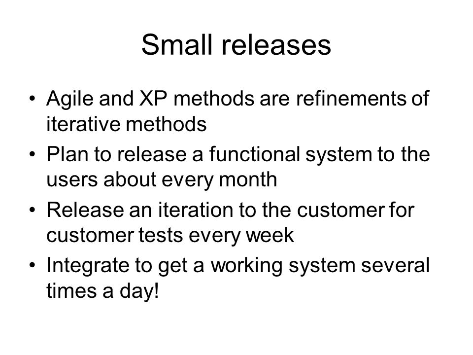 Small releases Agile and XP methods are refinements of iterative methods Plan to release a functional system to the users about every month Release an iteration to the customer for customer tests every week Integrate to get a working system several times a day!