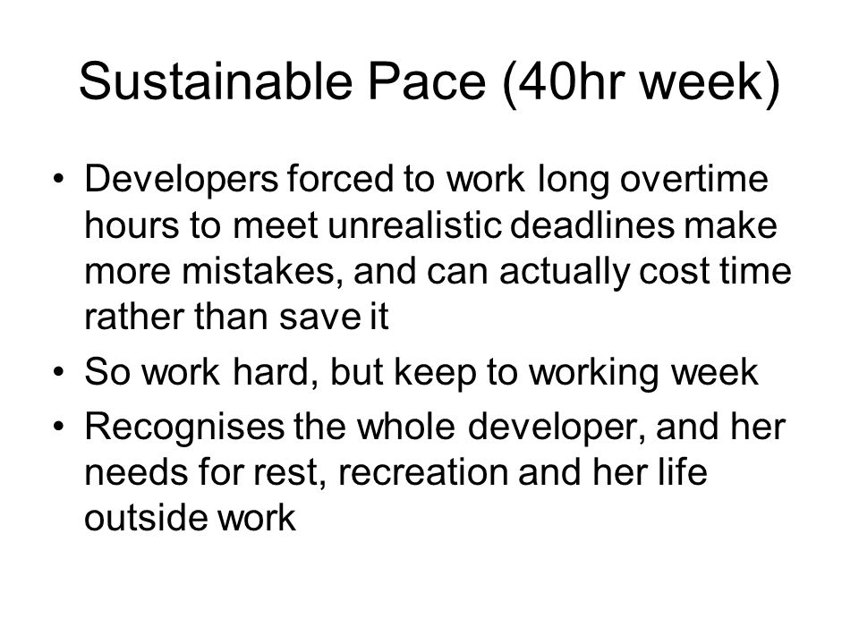 Sustainable Pace (40hr week) Developers forced to work long overtime hours to meet unrealistic deadlines make more mistakes, and can actually cost time rather than save it So work hard, but keep to working week Recognises the whole developer, and her needs for rest, recreation and her life outside work